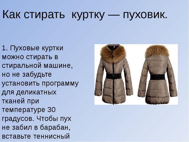 1. Пуховые куртки можно стирать в стиральной машине, но не забудьте установи...