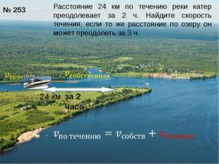 24 км за 2 часа № 253 Расстояние 24 км по течению реки катер преодолевает за
