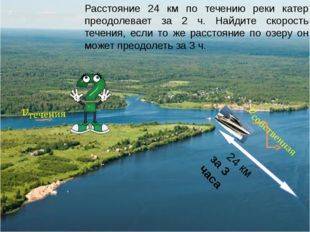 24 км за 3 часа Расстояние 24 км по течению реки катер преодолевает за 2 ч.