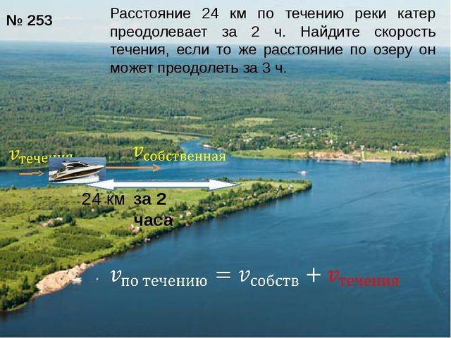 24 км за 2 часа № 253 Расстояние 24 км по течению реки катер преодолевает за...