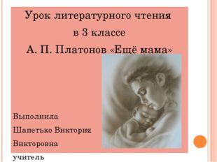 Урок литературного чтения в 3 классе А. П. Платонов «Ещё мама» Выполнила Шап