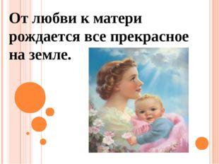 От любви к матери рождается все прекрасное на земле.