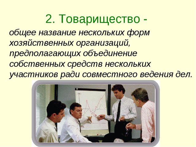 2. Товарищество - общее название нескольких форм хозяйственных организаций, п...