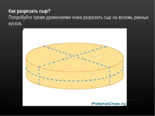 Как разрезать сыр? Попробуйте тремя движениями ножа разрезать сыр на восемь р