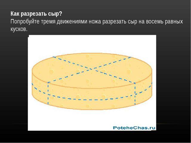 Как разрезать сыр? Попробуйте тремя движениями ножа разрезать сыр на восемь р...