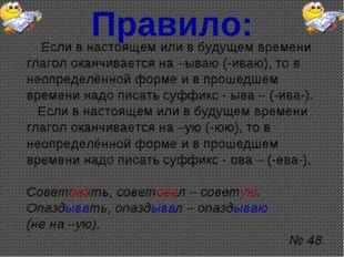 Правило: Если в настоящем или в будущем времени глагол оканчивается на –ываю