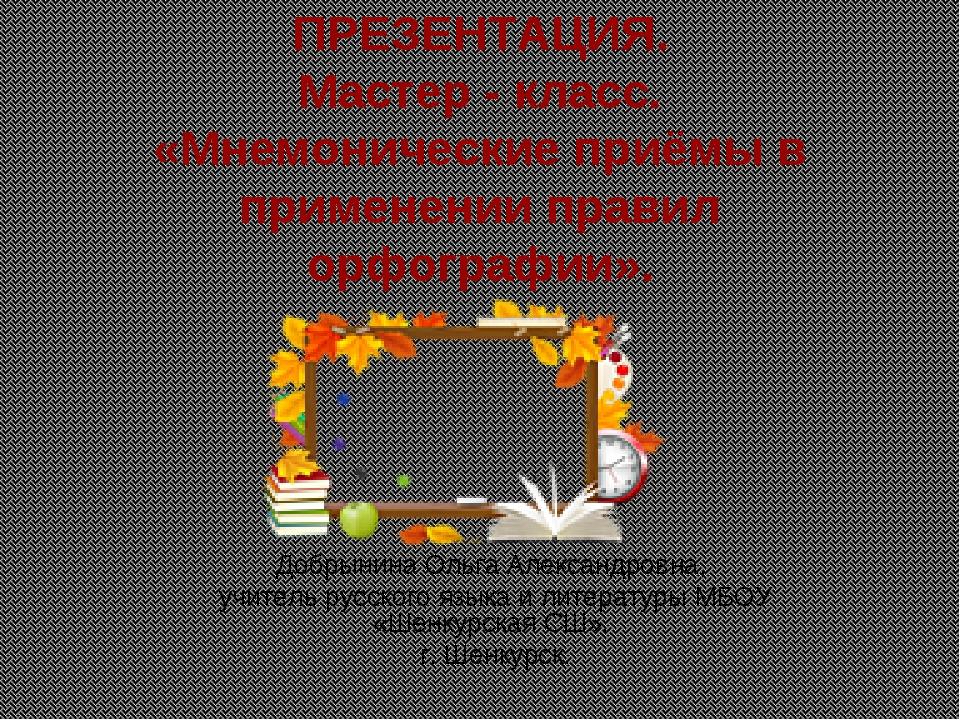 ПРЕЗЕНТАЦИЯ. Мастер - класс. «Мнемонические приёмы в применении правил орфогр...