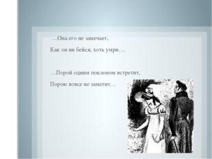 …Она его не замечает, Как он ни бейся, хоть умри…  …Порой одним поклоном вс