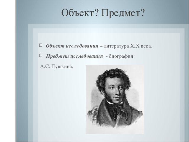 Объект? Предмет? Объект исследования – литература XIX века. Предмет исследова...
