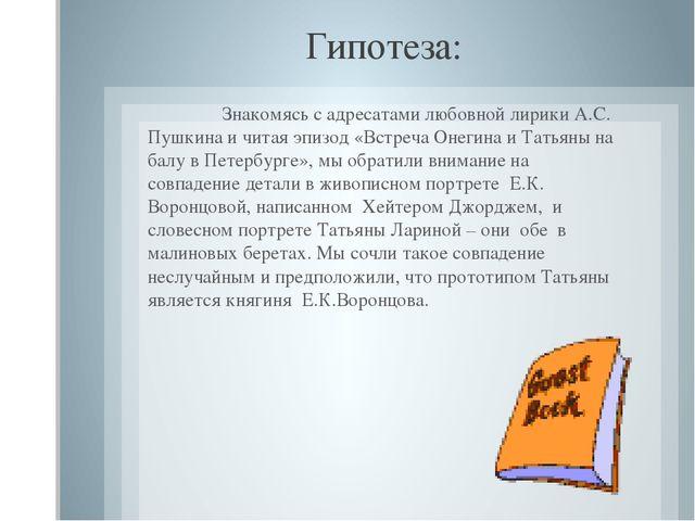 Гипотеза:  Знакомясь с адресатами любовной лирики А.С. Пушкина и читая эпиз...