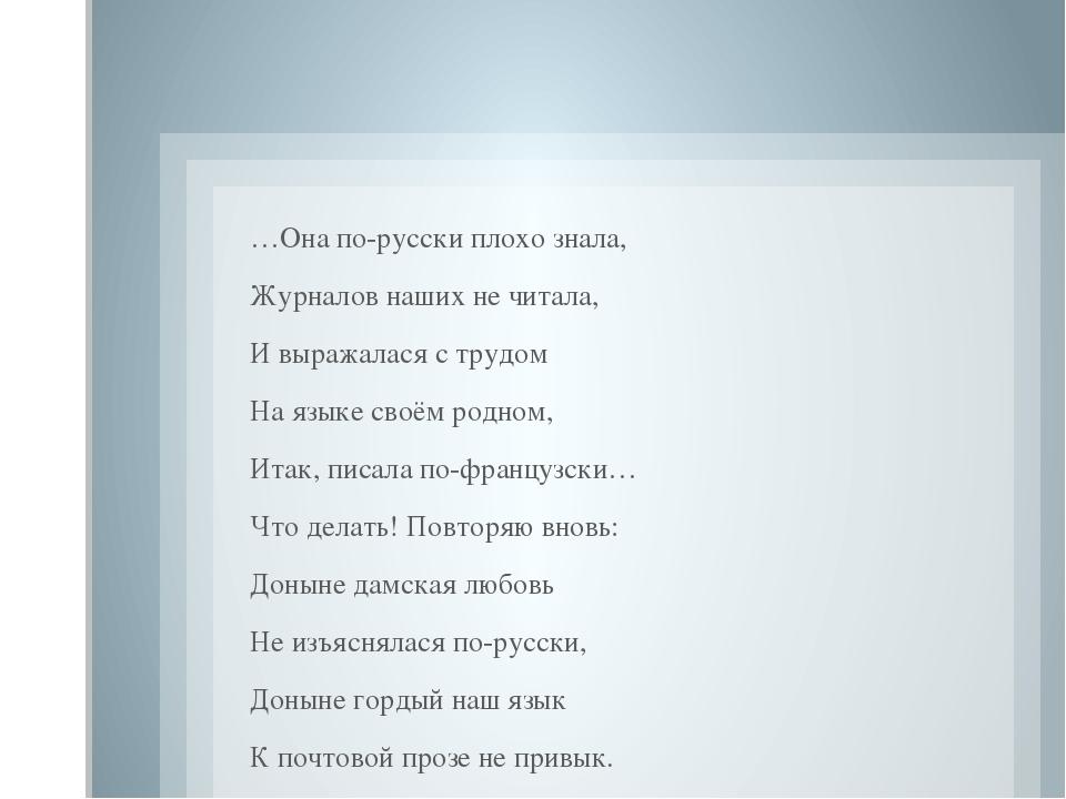 …Она по-русски плохо знала, Журналов наших не читала, И выражалася с трудом...
