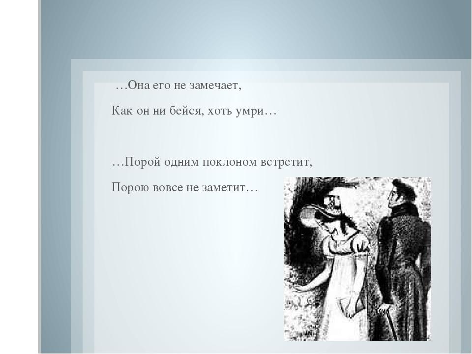 …Она его не замечает, Как он ни бейся, хоть умри…  …Порой одним поклоном вс...