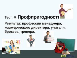 Тест: « Профпригодность» Результат: профессии менеджера, коммерческого дирек