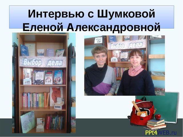 Интервью с Шумковой Еленой Александровной