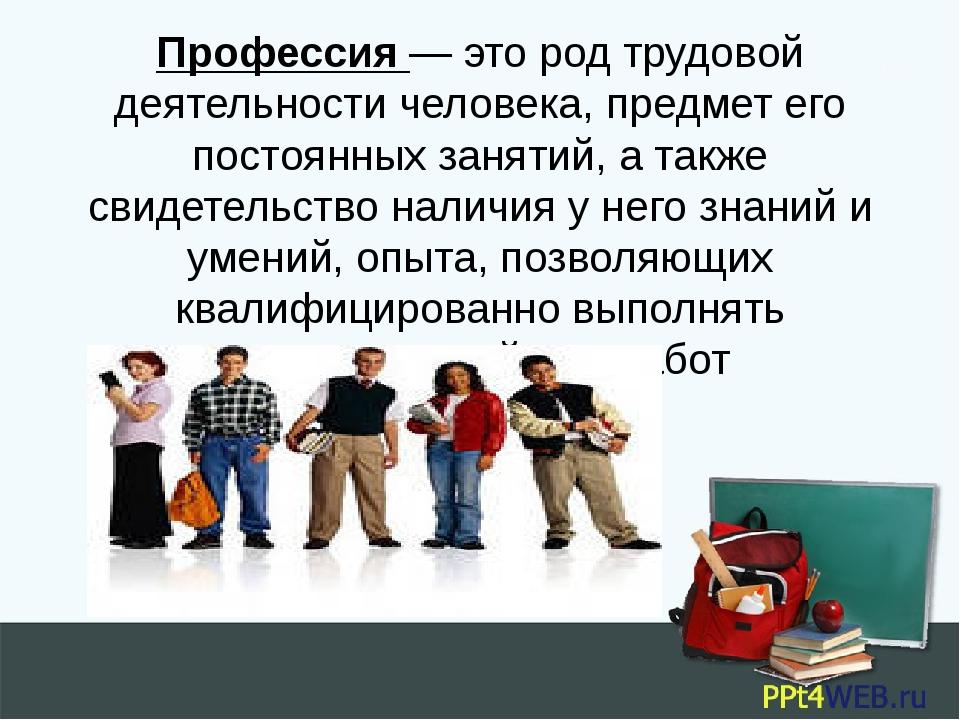 Профессия— это род трудовой деятельности человека, предмет его постоянных за...