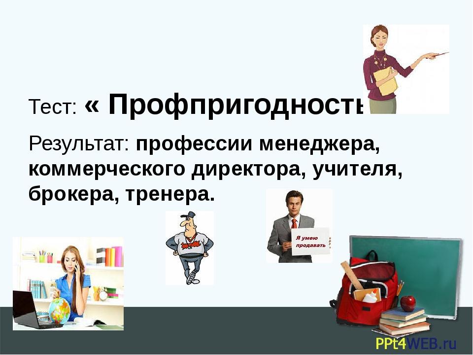 Тест: « Профпригодность» Результат: профессии менеджера, коммерческого дирек...