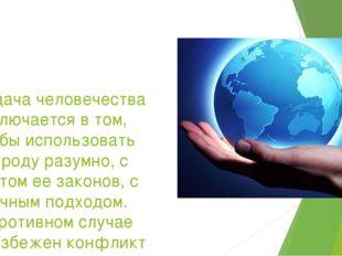 Задача человечества заключается в том, чтобы использовать природу разумно, с