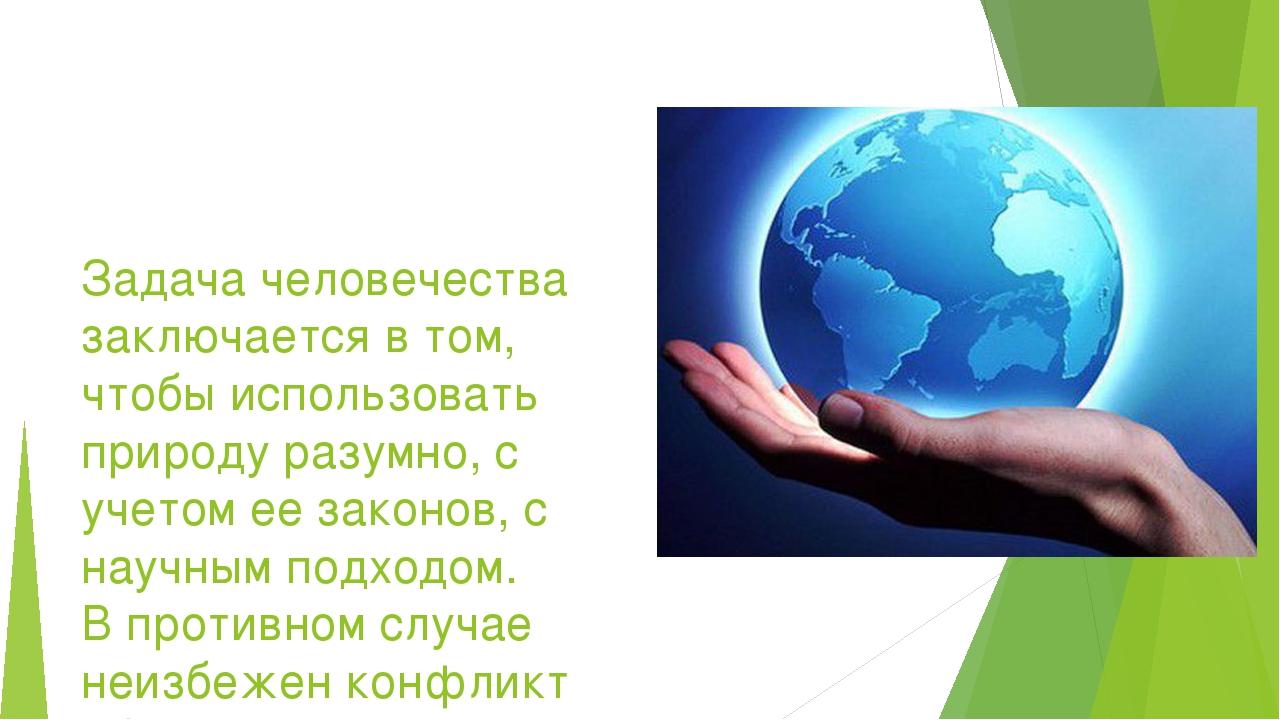 Задача человечества заключается в том, чтобы использовать природу разумно, с...