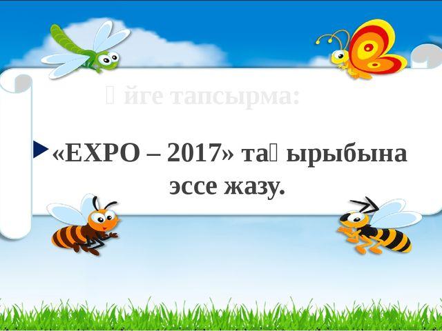 Үйге тапсырма: «EXPO – 2017» тақырыбына эссе жазу.