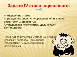 Задачи IV этапа- оценочного: (май) * Подведение итогов; * Проведение анализа