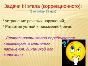Задачи III этапа (коррекционного): (1 октября- 15 мая) * устранение речевых н
