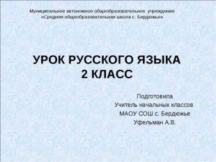 УРОК РУССКОГО ЯЗЫКА 2 КЛАСС Подготовила Учитель начальных классов МАОУ СОШ с.
