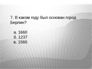 7. В каком году был основан город Берлин? а. 1660 б. 1237 в. 1560