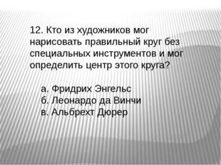 12. Кто из художников мог нарисовать правильный круг без специальных инструме