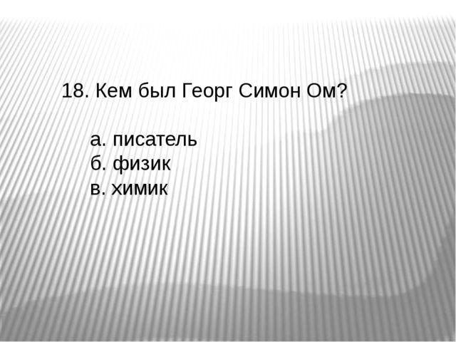 18. Кем был Георг Симон Ом? а. писатель б. физик в. химик