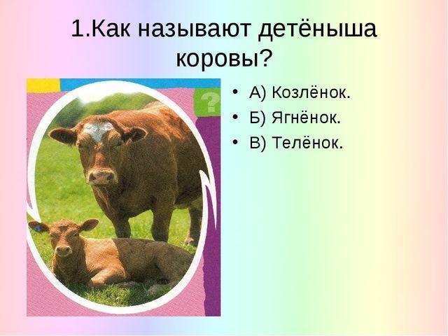 1.Как называют детёныша коровы? А) Козлёнок. Б) Ягнёнок. В) Телёнок.
