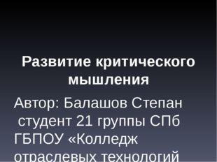 Развитие критического мышления Автор: Балашов Степан студент 21 группы СПб ГБ