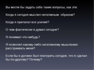 Вы могли бы задать себе такие вопросы, как эти: Когда я сегодня мыслил негати