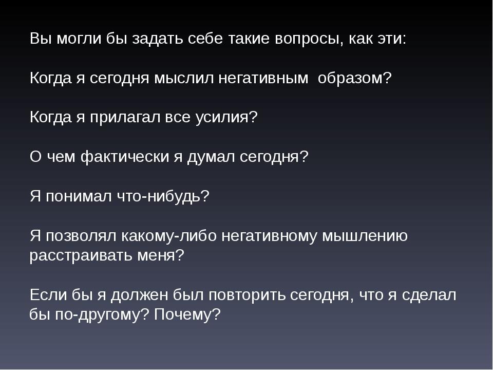 Вы могли бы задать себе такие вопросы, как эти: Когда я сегодня мыслил негати...