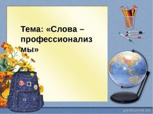 Тема: «Слова – профессионализмы»