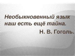 Необыкновенный язык наш есть ещё тайна. Н. В. Гоголь.