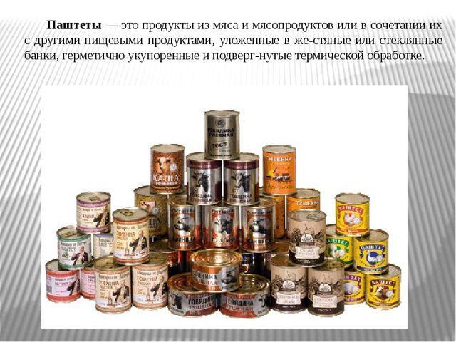Паштеты — это продукты из мяса и мясопродуктов или в сочетании их с другими п...