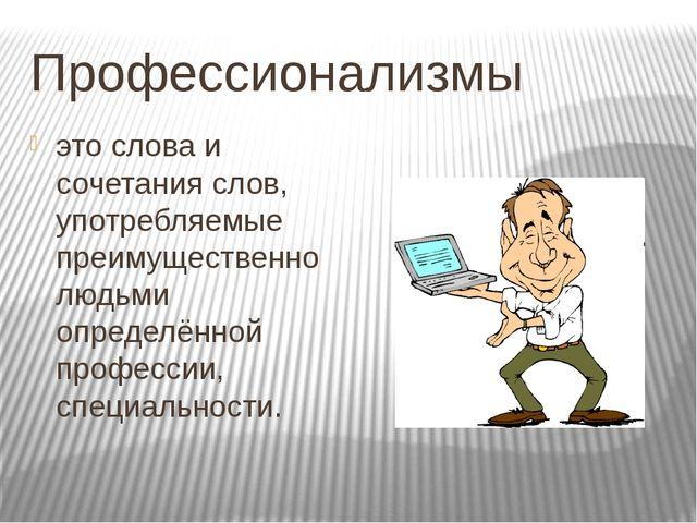 Профессионализмы это слова и сочетания слов, употребляемые преимущественно лю...