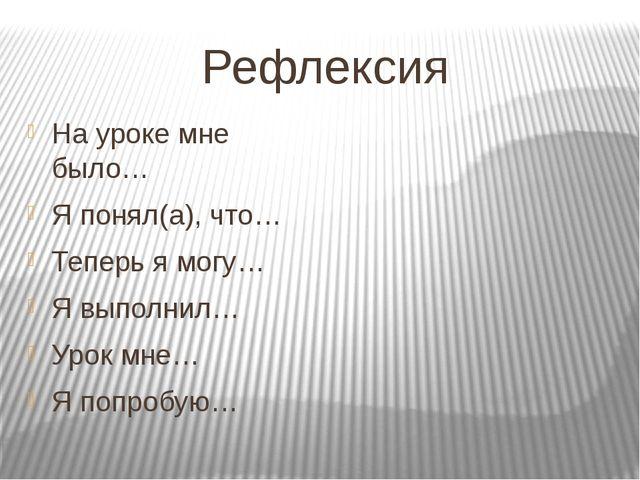 Рефлексия На уроке мне было… Я понял(а), что… Теперь я могу… Я выполнил… Урок...