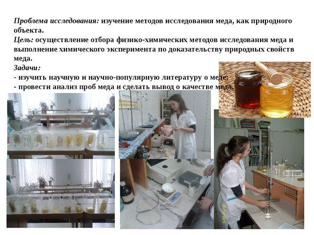 Проблема исследования: изучение методов исследования меда, как природного объ...