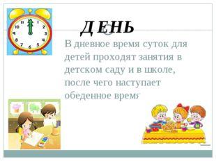 В дневное время суток для детей проходят занятия в детском саду и в школе, по