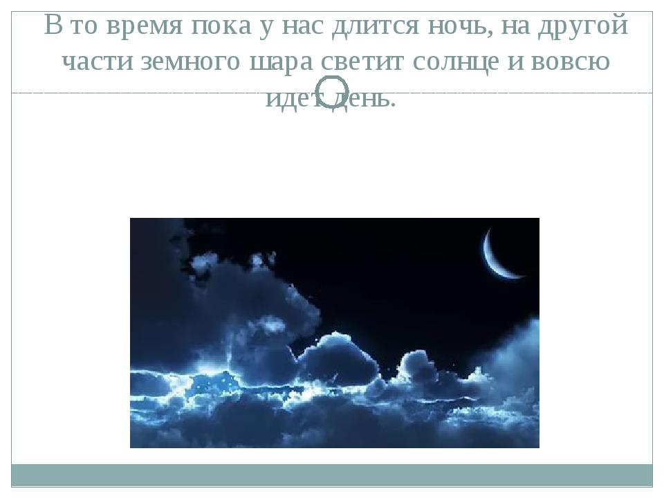 В то время пока у нас длится ночь, на другой части земного шара светит солнце...
