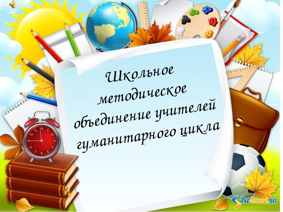 Школьное методическое объединение учителей гуманитарного цикла