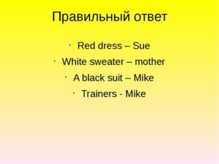 Правильный ответ Red dress – Sue White sweater – mother A black suit – Mike T