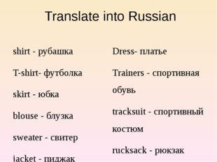Translate into Russian shirt - рубашка T-shirt- футболка skirt - юбка blouse