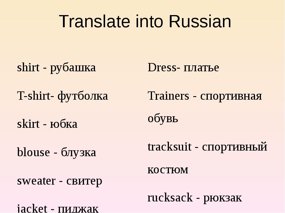 Translate into Russian shirt - рубашка T-shirt- футболка skirt - юбка blouse...