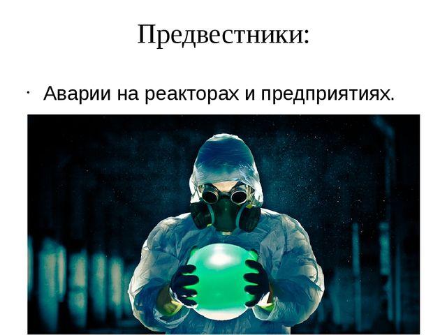 Предвестники: Аварии на реакторах и предприятиях.