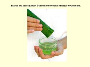 Также его используют для приготовления масок в косметике.