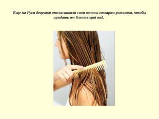 Еще на Руси девушки ополаскивали свои волосы отваром ромашки, чтобы придать и