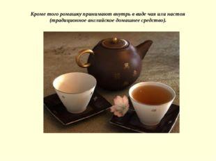Кроме того ромашку принимают внутрь в виде чая или настоя (традиционное англи