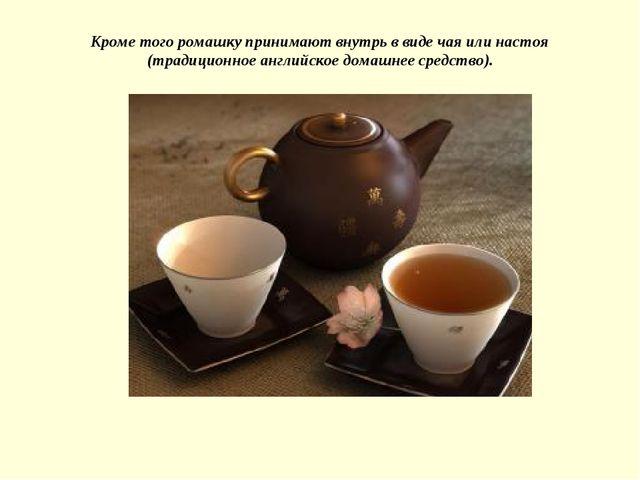 Кроме того ромашку принимают внутрь в виде чая или настоя (традиционное англи...